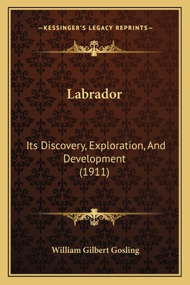 Labrador: Its Discovery, Exploration, and Development (1911) - Gosling, William Gilbert