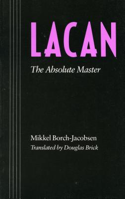 Lacan: The Absolute Master - Borch-Jacobsen, Mikkel, and Brick, Douglas (Translated by)
