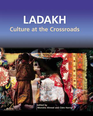 Ladakh: Culture at the Crossroads - Ahmed, Monisha (Editor), and Harris, Clare (Editor)