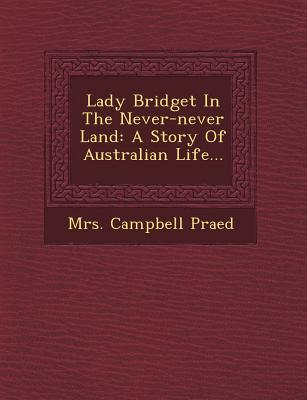 Lady Bridget in the Never-Never Land: A Story of Australian Life... - Praed, Mrs Campbell