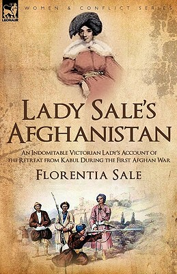 Lady Sale's Afghanistan: An Indomitable Victorian Lady's Account of the Retreat from Kabul During the First Afghan War - Sale, Florentia, Lady