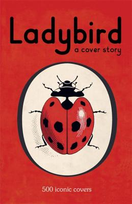 Ladybird: A Cover Story: 500 Iconic Covers from the Ladybird Archives -