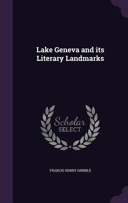 Lake Geneva and Its Literary Landmarks - Gribble, Francis Henry