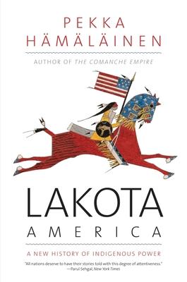Lakota America: A New History of Indigenous Power - Hamalainen, Pekka