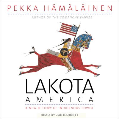 Lakota America: A New History of Indigenous Power - Hamalainen, Pekka, and Barrett, Joe (Narrator)