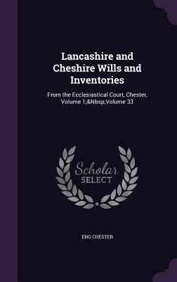Lancashire and Cheshire Wills and Inventories: From the Ecclesiastical Court, Chester, Volume 1; Volume 33 - Chester, Eng