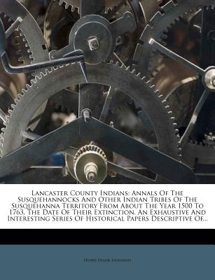 Lancaster County Indians: Annals of the Susquehannocks and Other Indian Tribes of the Susquehanna Territory from about the Year 1500 to 1763, the Date of Their Extinction. an Exhaustive and Interesting Series of Historical Papers Descriptive of Lancaster - Eshleman, Henry Frank