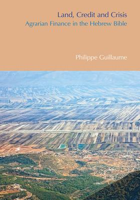 Land, Credit and Crisis: Agrarian Finance in the Hebrew Bible - Guillaume, Philippe