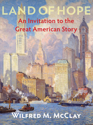 Land of Hope: An Invitation to the Great American Story - McClay, Wilfred M