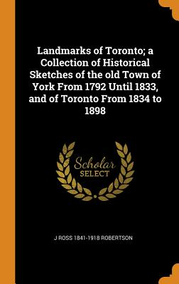 Landmarks of Toronto; A Collection of Historical Sketches of the Old Town of York from 1792 Until 1833, and of Toronto from 1834 to 1898 - Robertson, J Ross 1841-1918