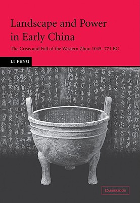 Landscape and Power in Early China: The Crisis and Fall of the Western Zhou 1045-771 BC - Feng, Li