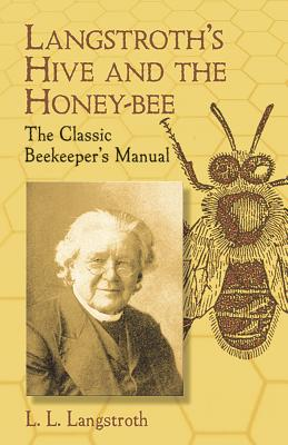 Langstroth's Hive and the Honey-Bee: The Classic Beekeeper's Manual - Langstroth, L L