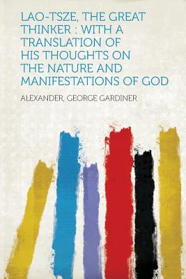 Lao-Tsze, the Great Thinker: With a Translation of His Thoughts on the Nature and Manifestations of God - Gardiner, Alexander George (Creator)
