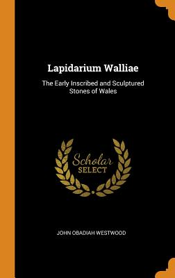 Lapidarium Walliae: The Early Inscribed and Sculptured Stones of Wales - Westwood, John Obadiah