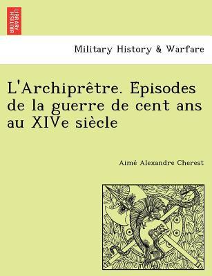 L'Archipre Tre. E Pisodes de La Guerre de Cent ANS Au Xive Sie Cle - Cherest, Aime Alexandre