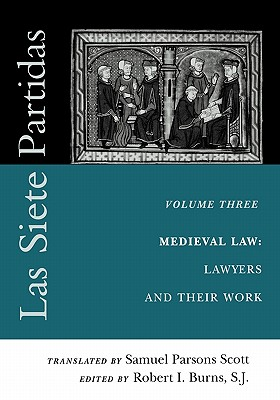 Las Siete Partidas, Volume 3: The Medieval World of Law: Lawyers and Their Work (Partida III) - Scott, Samuel Parsons (Translated by), and Burns S J, Robert I (Editor)