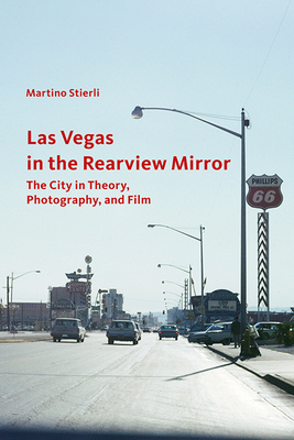 Las Vegas in the Rearview Mirror: The City in Theory, Photography, and Film - Stierli, Martino