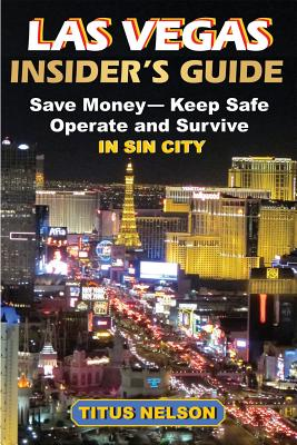 Las Vegas Insideras Guide: Save Money, Keep Safe, Operate and Survive in Sin City - Nelson, Titus