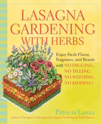 Lasagna Gardening with Herbs: Enjoy Fresh Flavor, Fragrance, and Beauty with No Digging, No Tilling, No Weeding, No Kidding! - Lanza, Patricia