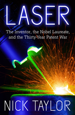 Laser: The Inventor, the Nobel Laureate, and the Thirty-Year Patent War - Taylor, Nick