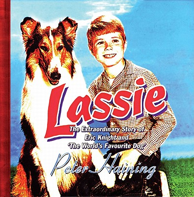 Lassie: The Extraordinary Story of Eric Knight and 'The World's Favourite Dog' - Haining, Peter (Editor)