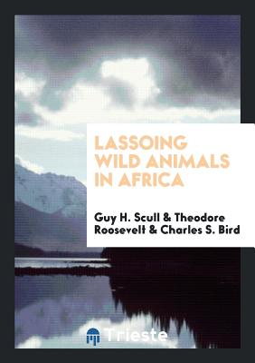 Lassoing Wild Animals in Africa - Scull, Guy H, and Roosevelt, Theodore, and Bird, Charles S