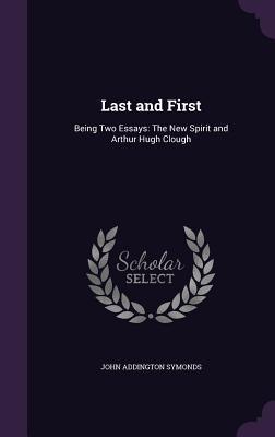 Last and First: Being Two Essays: The New Spirit and Arthur Hugh Clough - Symonds, John Addington