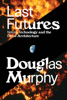 Last Futures: Nature, Technology and the End of Architecture - Murphy, Douglas, MD