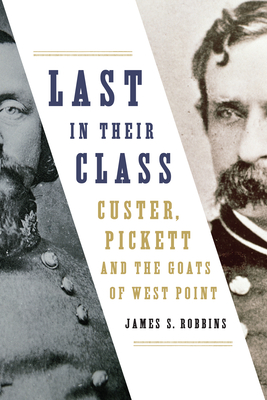 Last in Their Class: Custer, Pickett and the Goats of West Point - Robbins, James