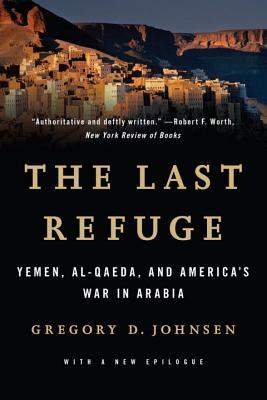 Last Refuge: Yemen, Al-Qaeda, and America's War in Arabia - Johnsen, Gregory D