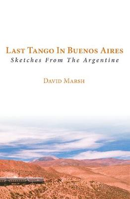 Last Tango in Buenos Aires: Sketches from the Argentine - Marsh, David