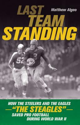 """Last Team Standing: How the Steelers and the Eagles-""""The Steagles""""-Saved Pro Football During World War II - Algeo, Matthew"""