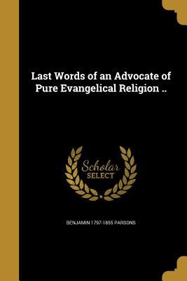 Last Words of an Advocate of Pure Evangelical Religion .. - Parsons, Benjamin 1797-1855