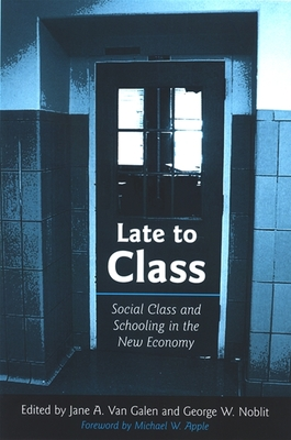 Late to Class: Social Class and Schooling in the New Economy - Van Galen, Jane A (Editor), and Noblit, George W, Ph.D. (Editor), and Apple, Michael W (Foreword by)