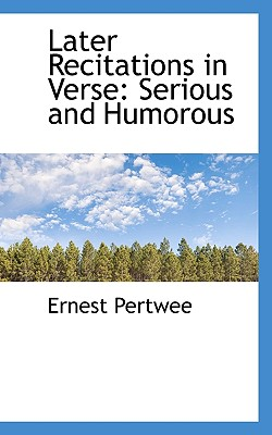 Later Recitations in Verse: Serious and Humorous - Pertwee, Ernest