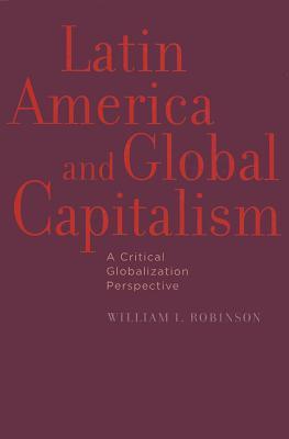 Latin America and Global Capitalism: A Critical Globalization Perspective - Robinson, William I, Professor