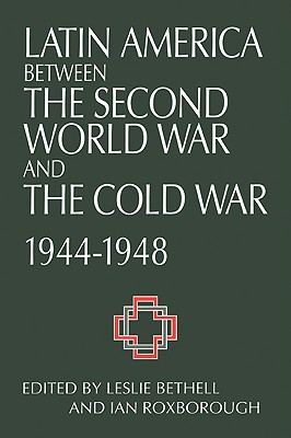 Latin America Between the Second World War and the Cold War: Crisis and Containment, 1944 1948 - Bethell, Leslie (Editor), and Roxborough, Ian (Editor)