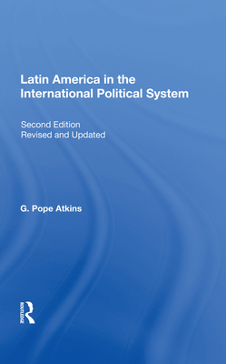 Latin America In The International Political System: Second Edition, Fully Revised And Updated - Atkins, G. Pope