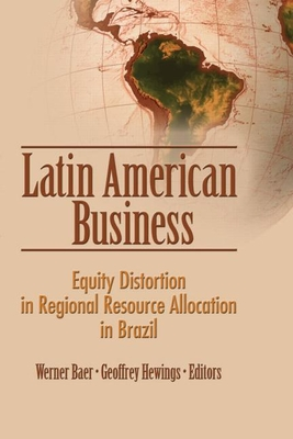 Latin American Business: Equity Distortion in Regional Resource Allocation in Brazil - Baer, Werner (Editor), and Hewings, Geoffrey (Editor)