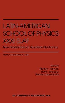 Latin-American School of Physics XXXI Elaf: New Perspectives on Quantum Mechanics - Hacyan, Shahen (Editor), and Jauregui-Renaud, Rocio (Editor), and Lopez-Pena, Ramon (Editor)