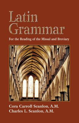 Latin Grammar: Preparation for the Reading of the Missal and Breviary - Scanlon, Cora C, and Scanlon, Charles L