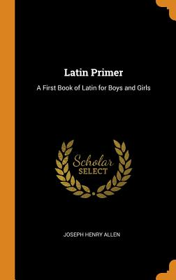 Latin Primer: A First Book of Latin for Boys and Girls - Allen, Joseph Henry