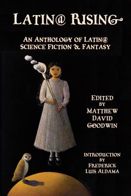 Latin@ Rising: An Anthology of Latin@ Science Fiction and Fantasy - Goodwin, Matthew David (Editor)