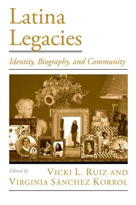 Latina Legacies: Identity, Biography, and Community - Ruiz, Vicki L, and Korrol, Virginia Sanchez
