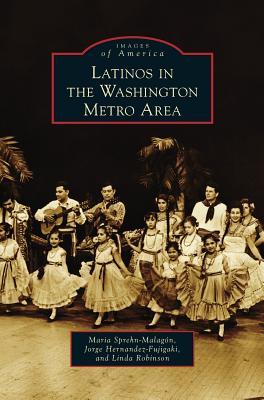 Latinos in the Washington Metro Area - Sprehn-Malagon, Maria, and Hernandez-Fujigaki, Jorge, and Robinson, Linda
