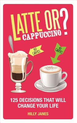 Latte or Cappuccino?: 125 Decisions That Will Change Your Life - Janes, Hilly