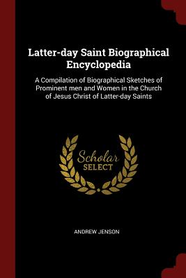 Latter-Day Saint Biographical Encyclopedia: A Compilation of Biographical Sketches of Prominent Men and Women in the Church of Jesus Christ of Latter-Day Saints - Jenson, Andrew