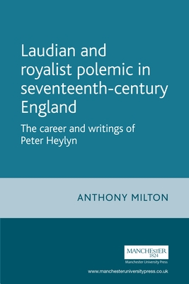Laudian and Royalist Polemic in Seventeenth-Century England: The Career and Writings of Peter Heylyn - Milton, Anthony