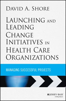 Launching and Leading Change Initiatives in Health Care Organizations: Managing Successful Projects - Shore, David A.