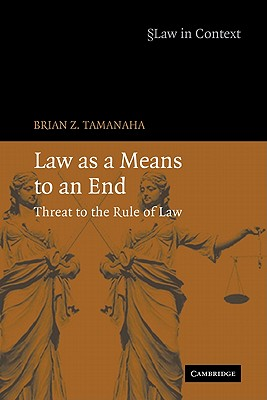 Law as a Means to an End: Threat to the Rule of Law - Tamanaha, Brian Z, and Twining, William (Editor), and McCrudden, Christopher (Editor)